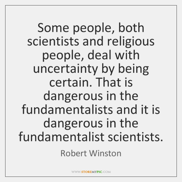 Some people, both scientists and religious people, deal with uncertainty by being ...