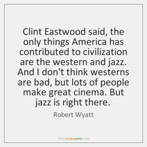 Clint Eastwood said, the only things America has contributed to civilization are ...