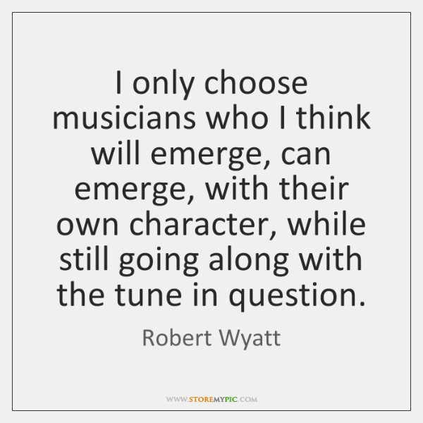 I only choose musicians who I think will emerge, can emerge, with ...
