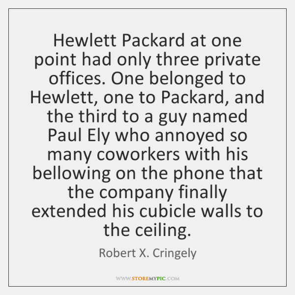 Hewlett Packard at one point had only three private offices. One belonged ...