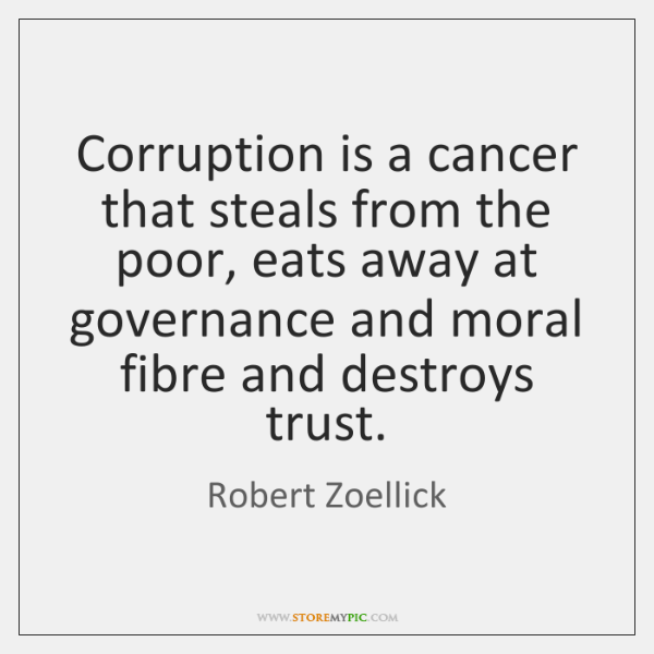 Corruption is a cancer that steals from the poor, eats away at ...