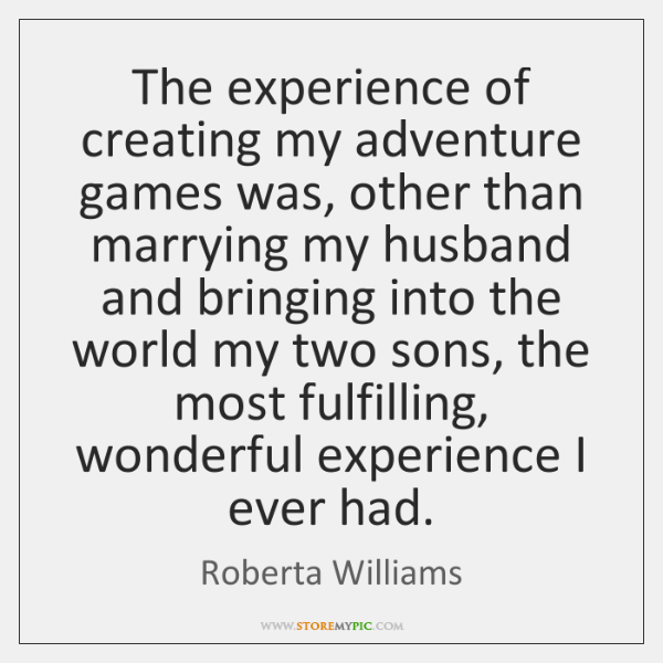 The experience of creating my adventure games was, other than marrying my ...