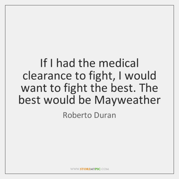 If I had the medical clearance to fight, I would want to ...