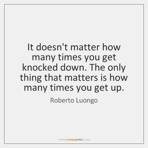 It doesn't matter how many times you get knocked down. The only ...