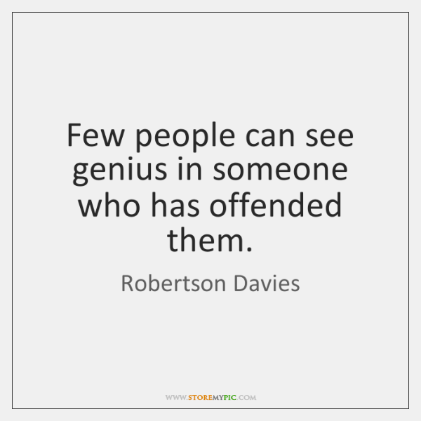 Few people can see genius in someone who has offended them.