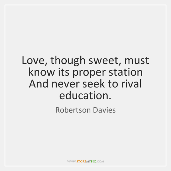 Love, though sweet, must know its proper station   And never seek to ...