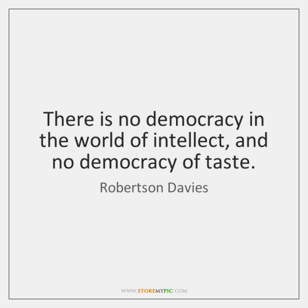 There is no democracy in the world of intellect, and no democracy ...