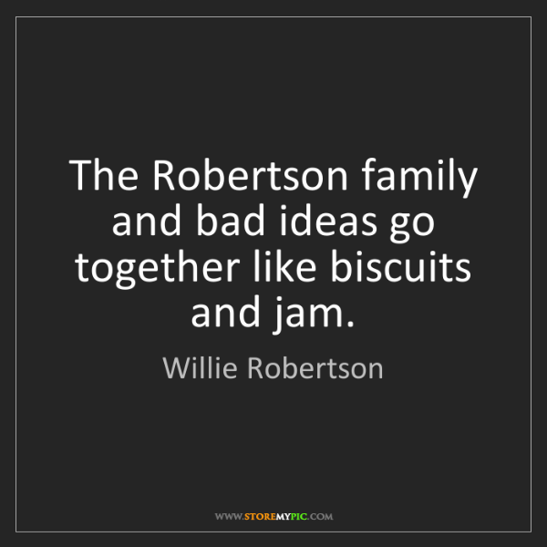 Willie Robertson: The Robertson family and bad ideas go together like biscuits...
