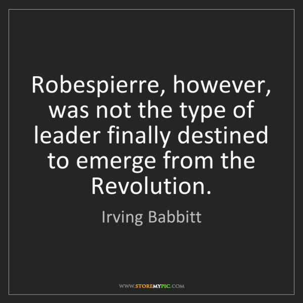 Irving Babbitt: Robespierre, however, was not the type of leader finally...