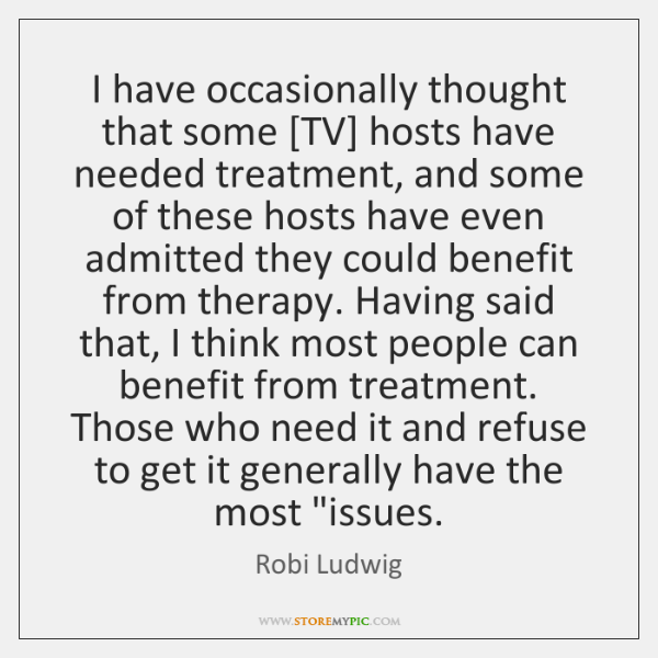 I have occasionally thought that some [TV] hosts have needed treatment, and ...