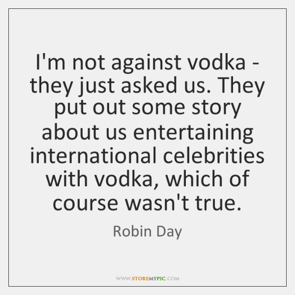 I'm not against vodka - they just asked us. They put out ...