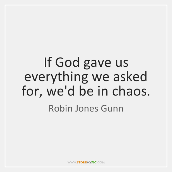 If God gave us everything we asked for, we'd be in chaos.
