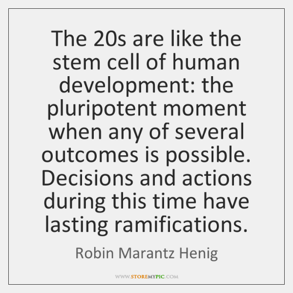 The 20s are like the stem cell of human development: the pluripotent ...