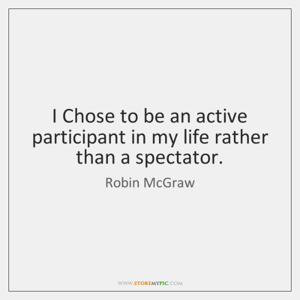 I Chose to be an active participant in my life rather than ...