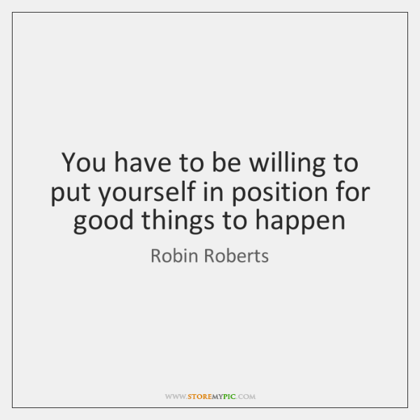 You have to be willing to put yourself in position for good ...