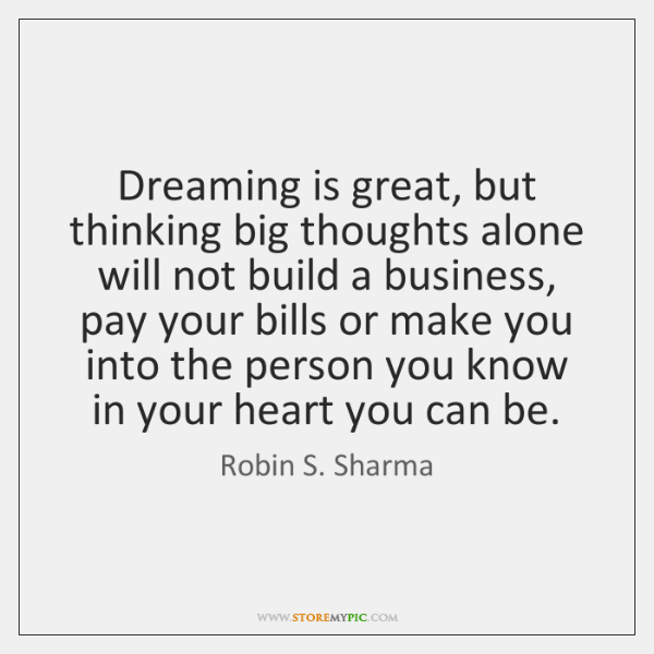 Dreaming is great, but thinking big thoughts alone will not build a ...