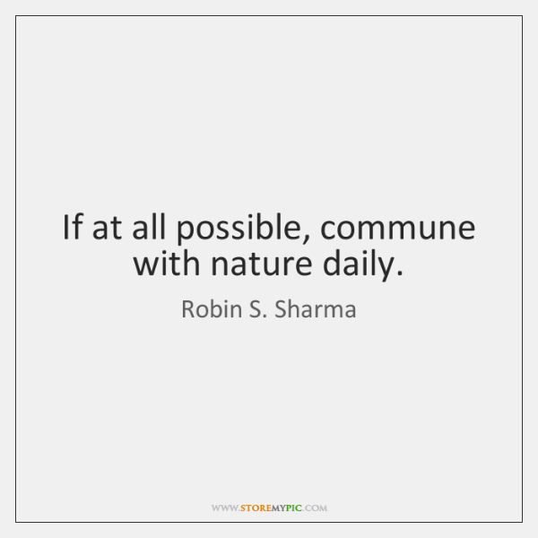 If at all possible, commune with nature daily.