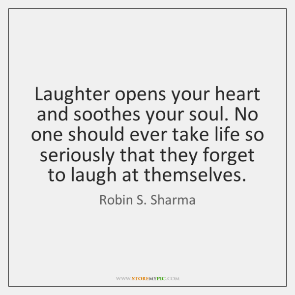 Laughter opens your heart and soothes your soul. No one should ever ...