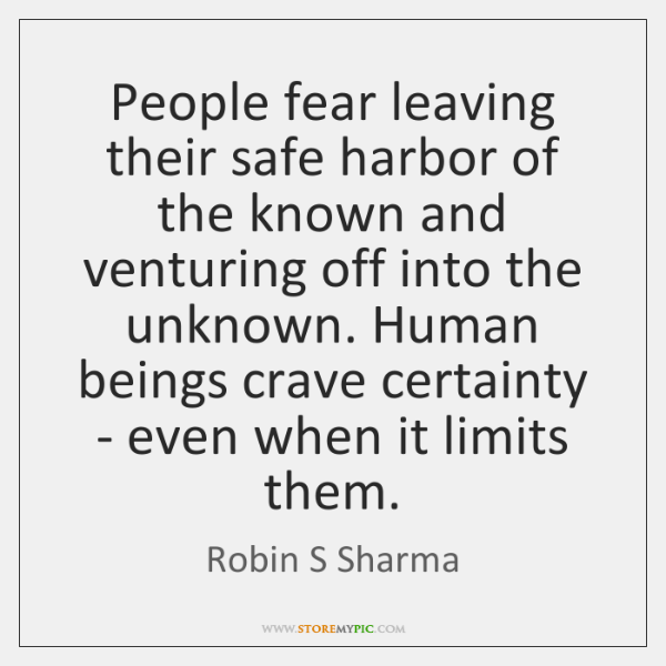 People fear leaving their safe harbor of the known and venturing off ...