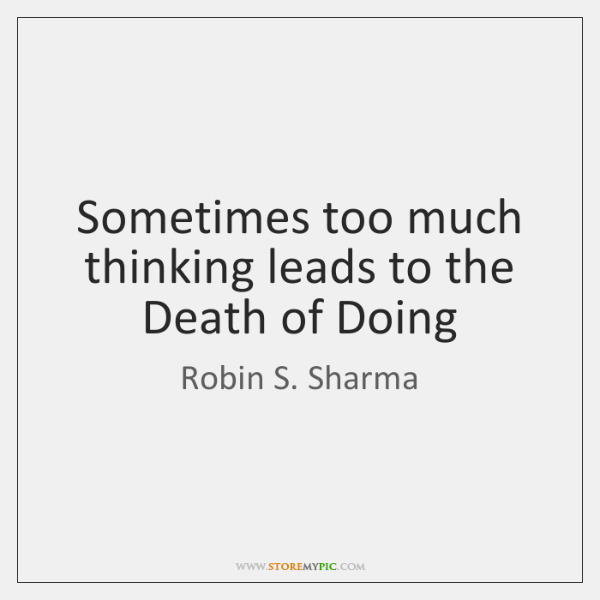 Sometimes too much thinking leads to the Death of Doing
