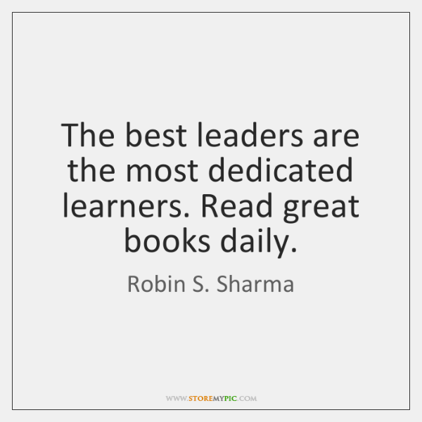 The best leaders are the most dedicated learners. Read great books daily.