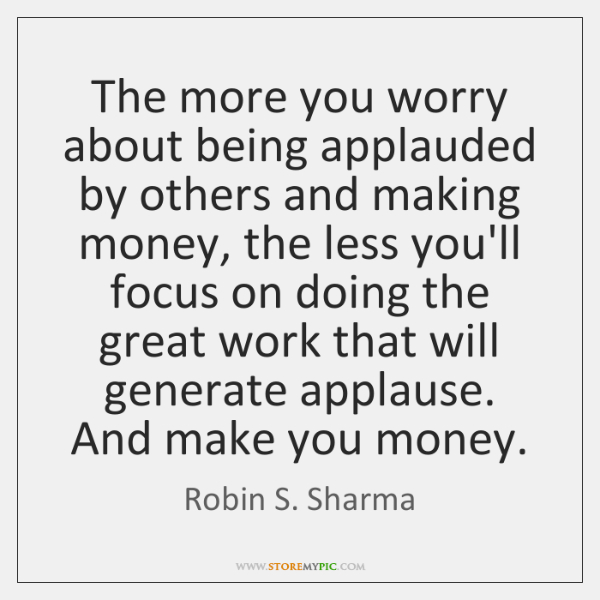 The more you worry about being applauded by others and making money, ...