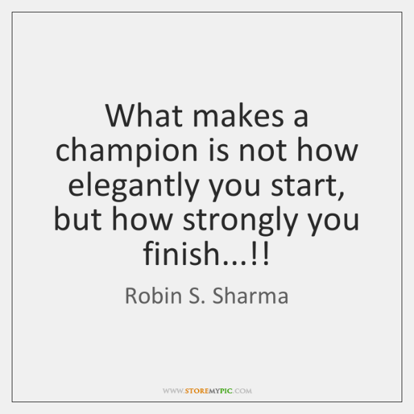 What makes a champion is not how elegantly you start, but how ...