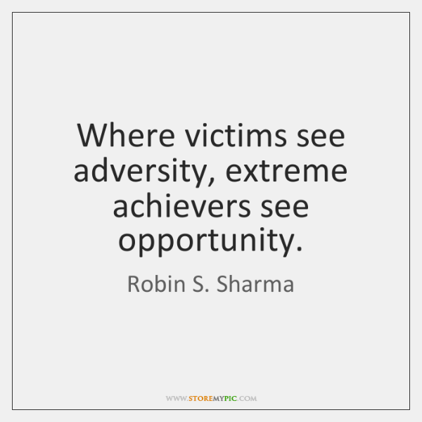 Where victims see adversity, extreme achievers see opportunity.