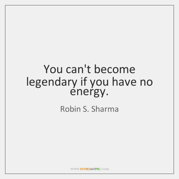 You can't become legendary if you have no energy.