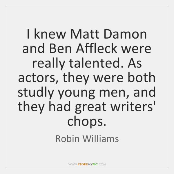 I knew Matt Damon and Ben Affleck were really talented. As actors, ...
