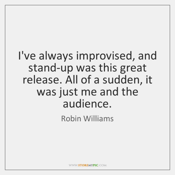 I've always improvised, and stand-up was this great release. All of a ...