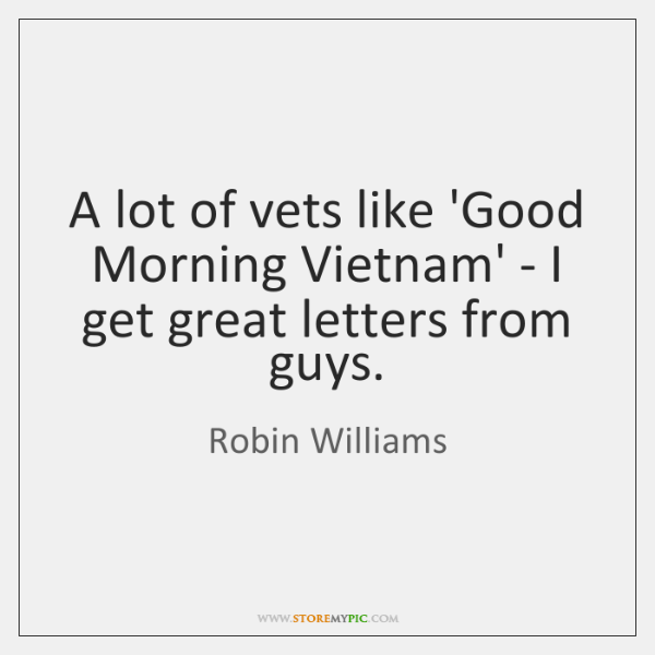 A lot of vets like 'Good Morning Vietnam' - I get great ...