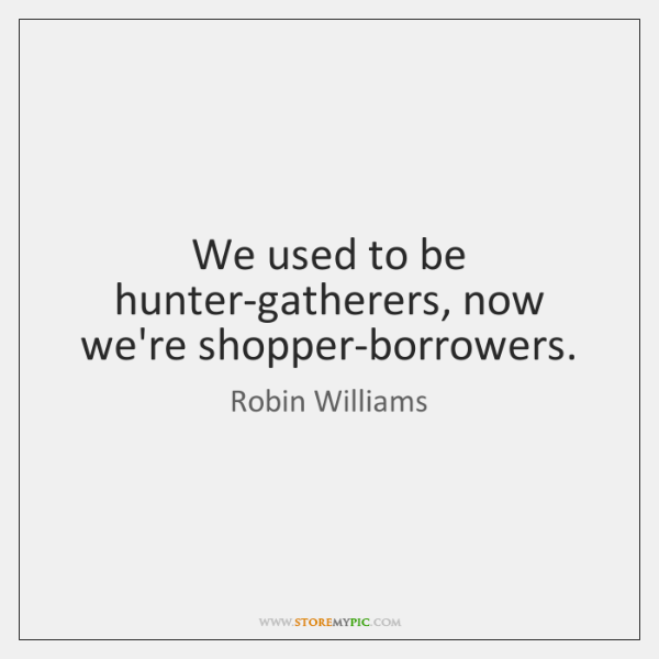 We used to be hunter-gatherers, now we're shopper-borrowers.