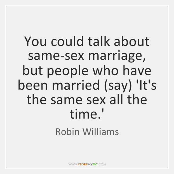 You could talk about same-sex marriage, but people who have been married (...