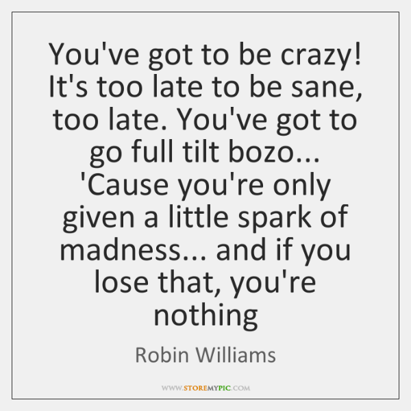 You've got to be crazy! It's too late to be sane, too ...