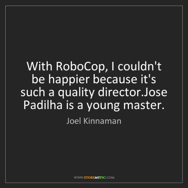 Joel Kinnaman: With RoboCop, I couldn't be happier because it's such...