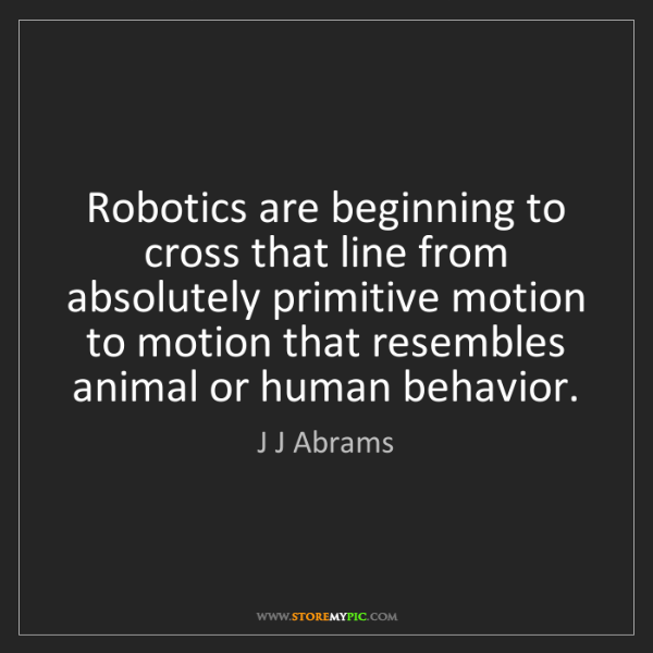 J J Abrams: Robotics are beginning to cross that line from absolutely...