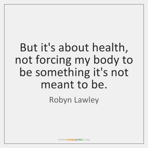 But it's about health, not forcing my body to be something it's ...