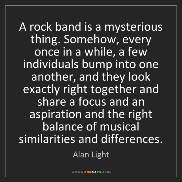 Alan Light: A rock band is a mysterious thing. Somehow, every once...