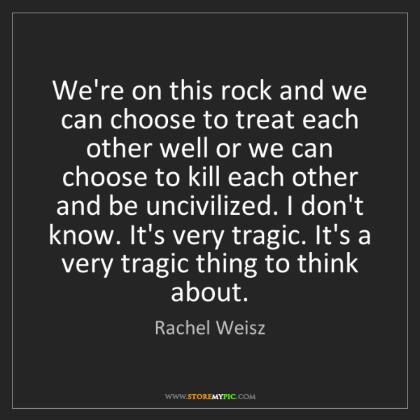 Rachel Weisz: We're on this rock and we can choose to treat each other...