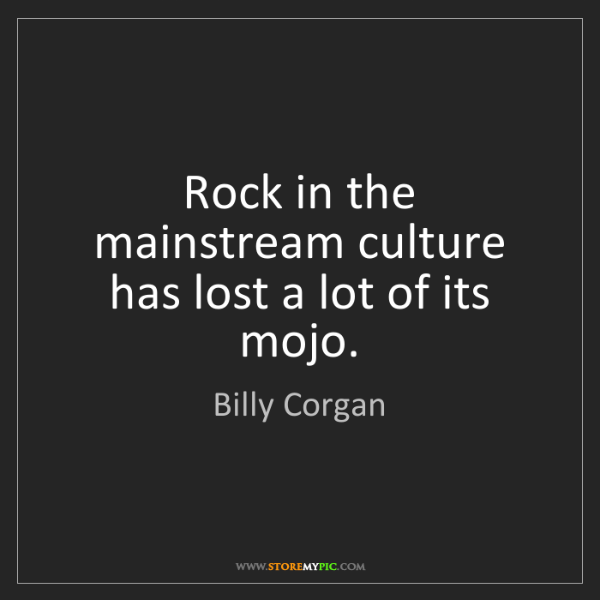 Billy Corgan: Rock in the mainstream culture has lost a lot of its...