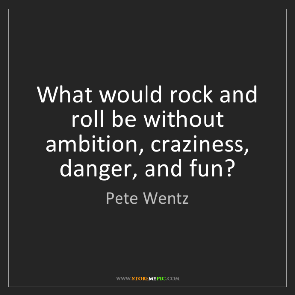 Pete Wentz: What would rock and roll be without ambition, craziness,...
