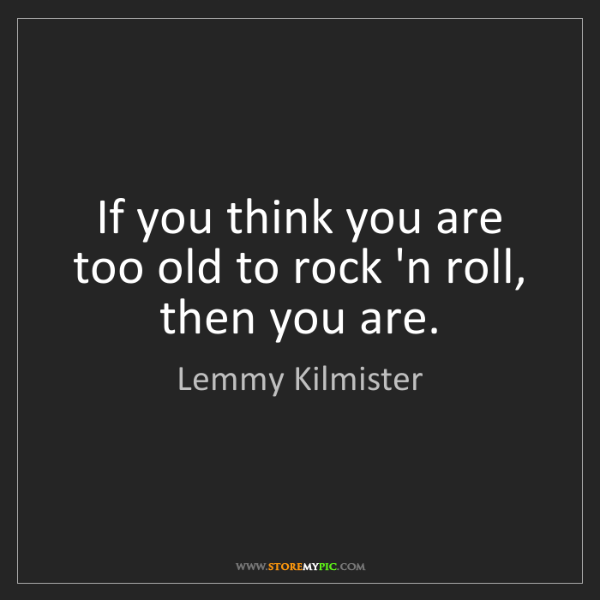 Lemmy Kilmister: If you think you are too old to rock 'n roll, then you...