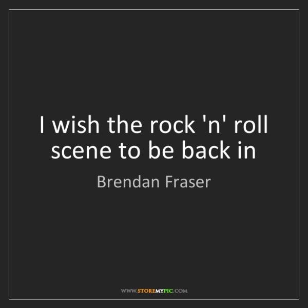 Brendan Fraser: I wish the rock 'n' roll scene to be back in