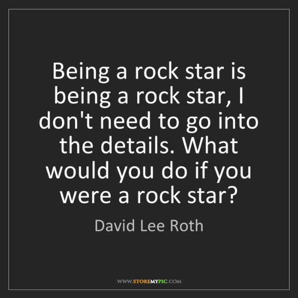 David Lee Roth: Being a rock star is being a rock star, I don't need...