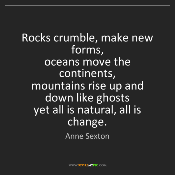 Anne Sexton: Rocks crumble, make new forms,  oceans move the continents,...