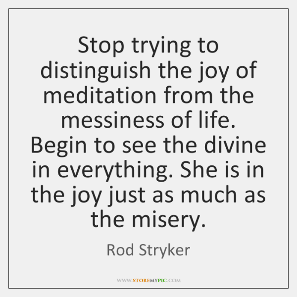 Stop trying to distinguish the joy of meditation from the messiness of ...