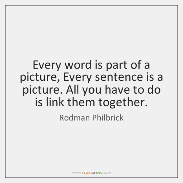 Every word is part of a picture, Every sentence is a picture. ...