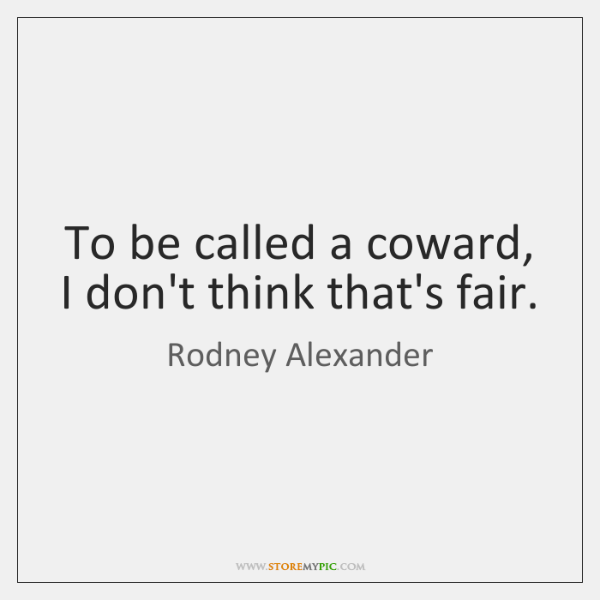 To be called a coward, I don't think that's fair.
