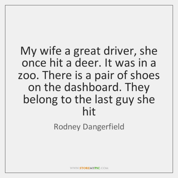 My wife a great driver, she once hit a deer. It was ...